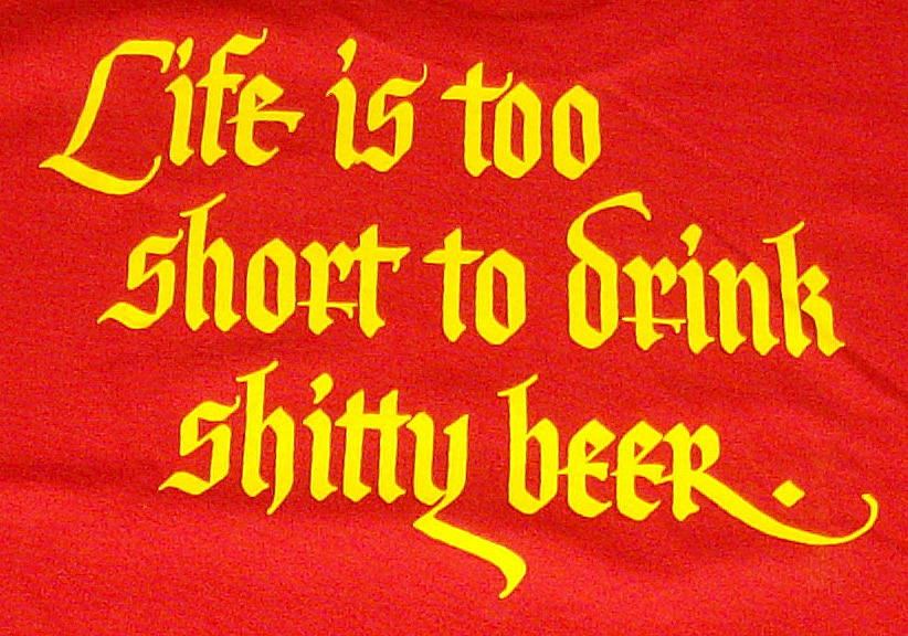 Life is too short to drink shitty beer